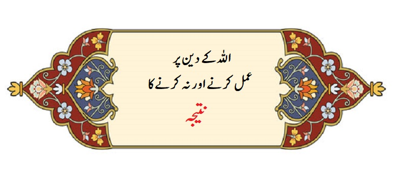 اللہ کے دین پر عمل کرنے اور نہ کرنے کا نتیجہ