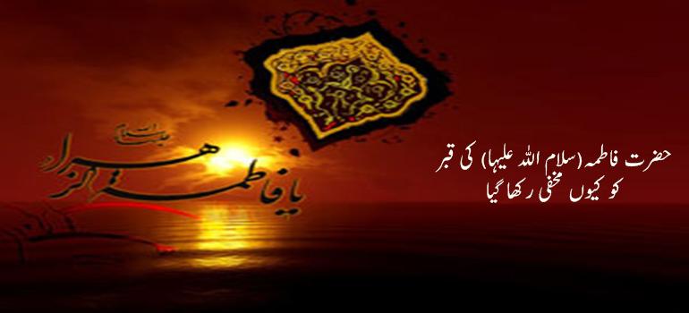 حضرت فاطمہ(سلام اللہ علیہا) کی قبر کو کیوں مخفی رکھا گیا
